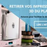 Comment retirer facilement une impression 3D du plateau ?